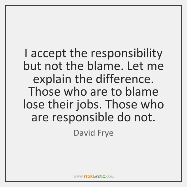I accept the responsibility but not the blame. Let me explain the ...