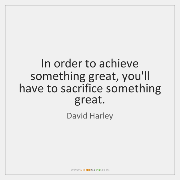 In order to achieve something great, you'll have to sacrifice something great.