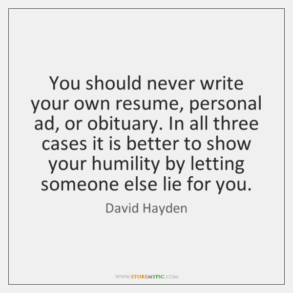 You should never write your own resume, personal ad, or obituary. In ...