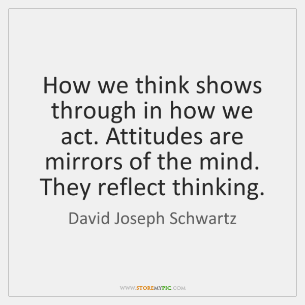 How we think shows through in how we act. Attitudes are mirrors ...