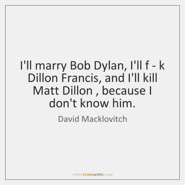 I'll marry Bob Dylan, I'll f - k Dillon Francis, and I'll ...