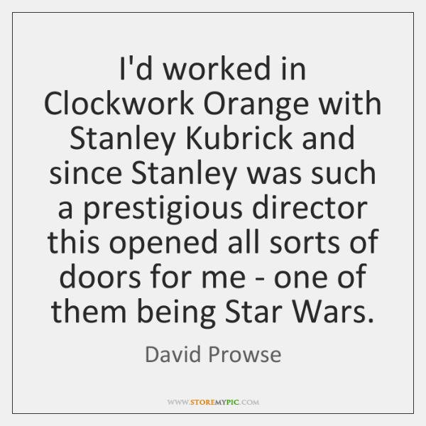 I'd worked in Clockwork Orange with Stanley Kubrick and since Stanley was ...