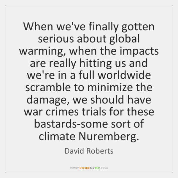 When we've finally gotten serious about global warming, when the impacts are ...