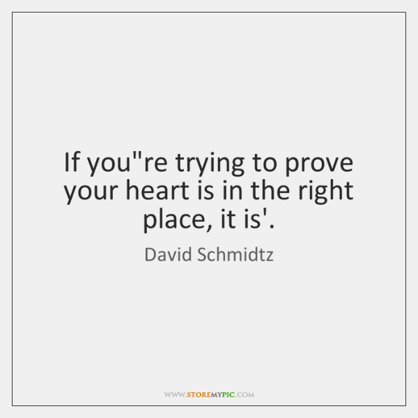 If you're trying to prove your heart is in the right place, ...