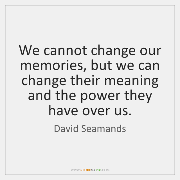 We cannot change our memories, but we can change their meaning and ...