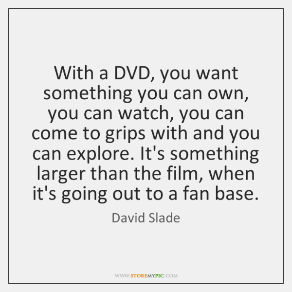 With a DVD, you want something you can own, you can watch, ...