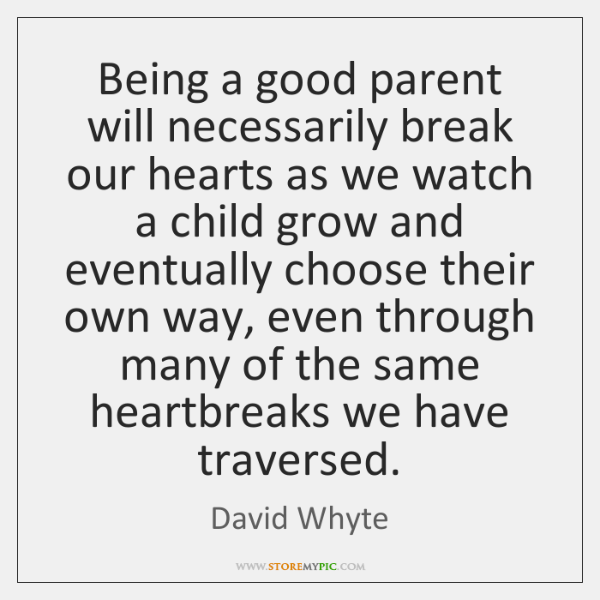Being A Good Parent Will Necessarily Break Our Hearts As We Watch