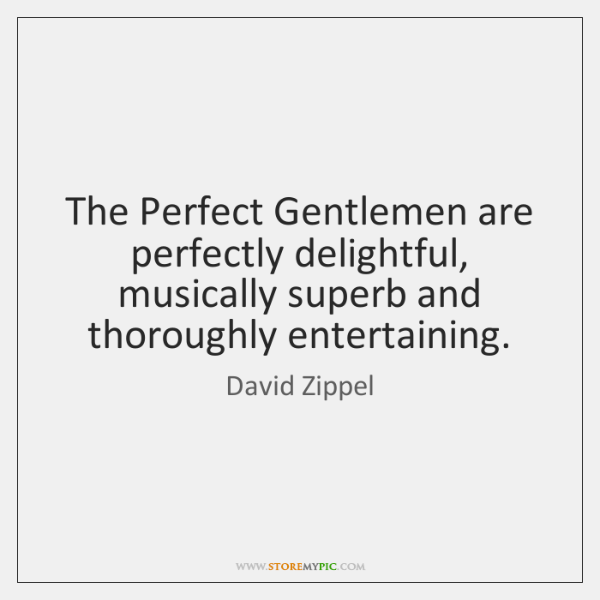 The Perfect Gentlemen are perfectly delightful, musically superb and thoroughly entertaining.