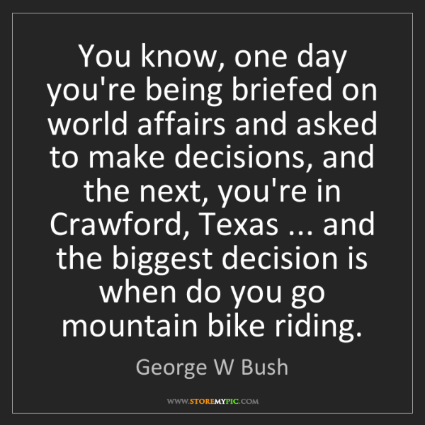 George W Bush: You know, one day you're being briefed on world affairs...