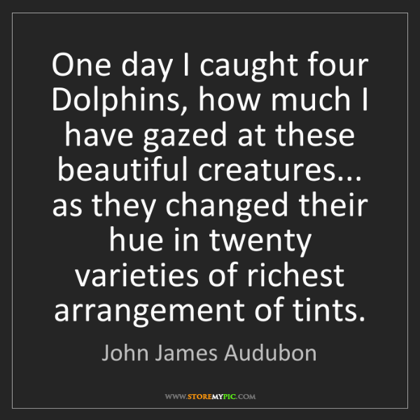 John James Audubon: One day I caught four Dolphins, how much I have gazed...