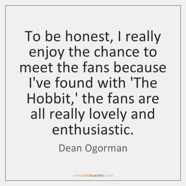 To be honest, I really enjoy the chance to meet the fans ...