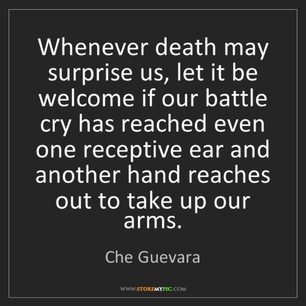 Che Guevara: Whenever death may surprise us, let it be welcome if...