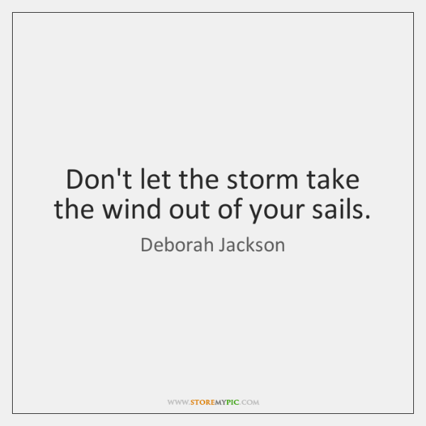 Don't let the storm take the wind out of your sails.