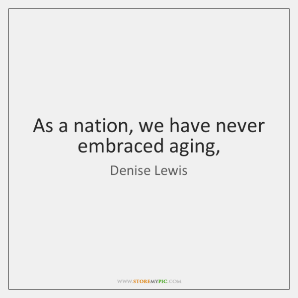 As a nation, we have never embraced aging,