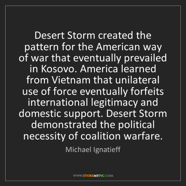 Michael Ignatieff: Desert Storm created the pattern for the American way...