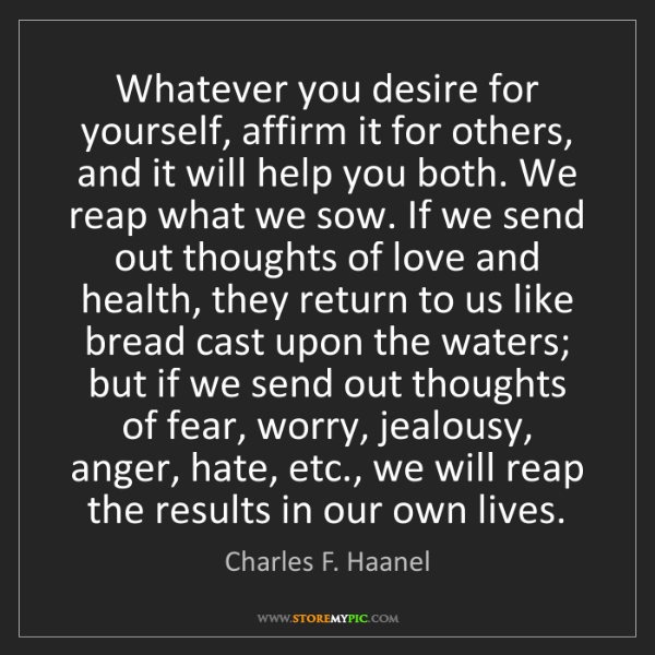 Charles F. Haanel: Whatever you desire for yourself, affirm it for others,...
