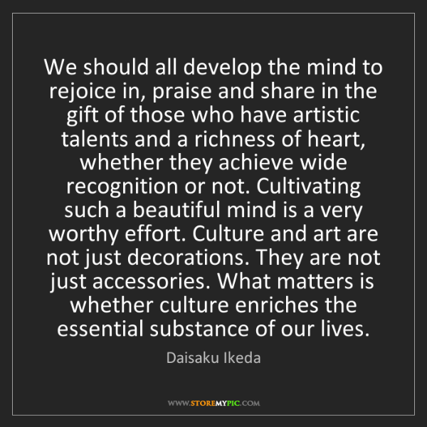 Daisaku Ikeda: We should all develop the mind to rejoice in, praise...