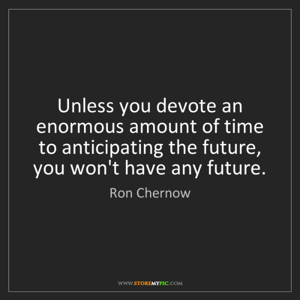 Ron Chernow: Unless you devote an enormous amount of time to anticipating...
