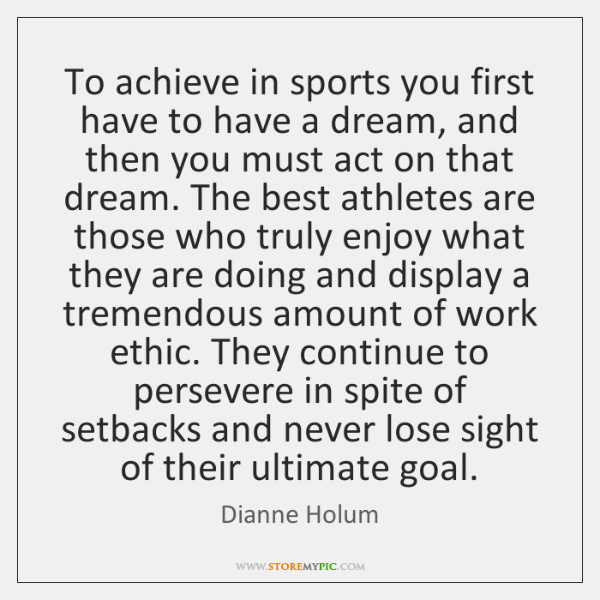 To achieve in sports you first have to have a dream, and ...