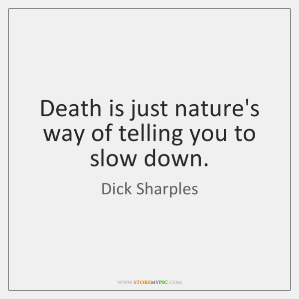 Death is just nature's way of telling you to slow down.