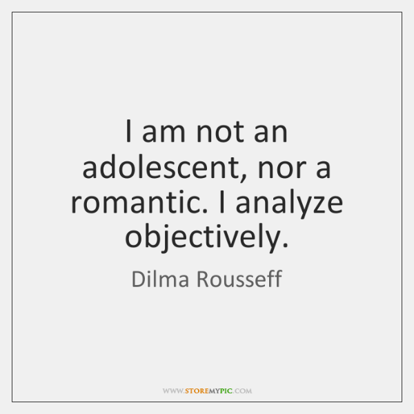 I am not an adolescent, nor a romantic. I analyze objectively.