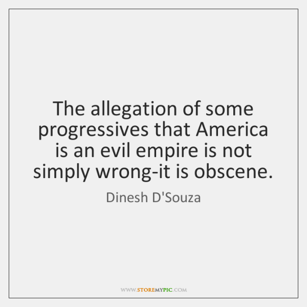 The allegation of some progressives that America is an evil empire is ...