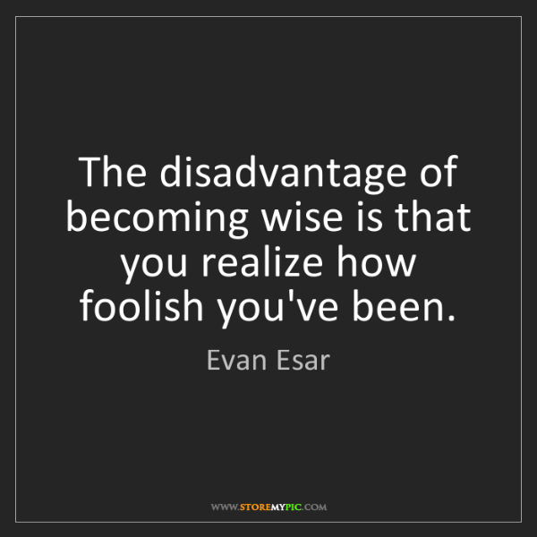 Evan Esar: The disadvantage of becoming wise is that you realize...