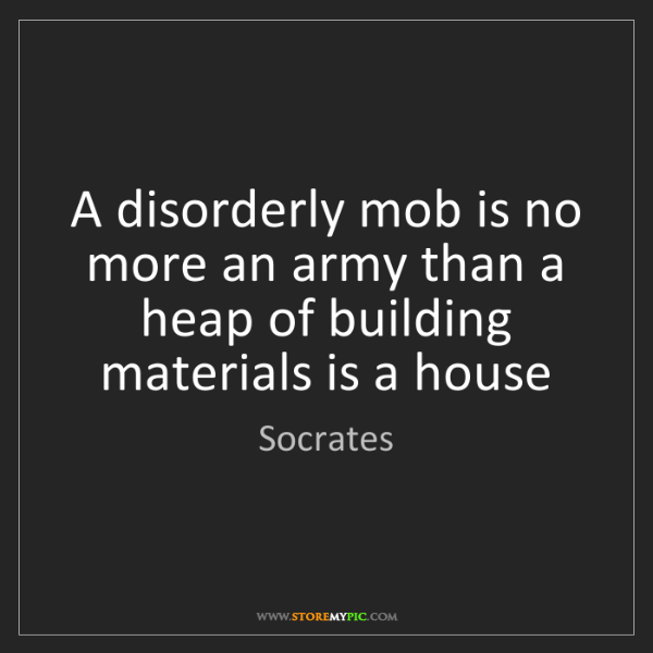 Socrates: A disorderly mob is no more an army than a heap of building...
