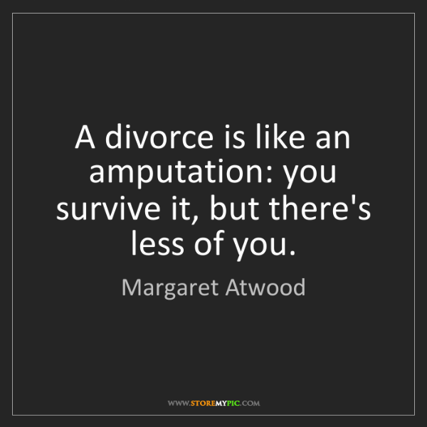 Margaret Atwood: A divorce is like an amputation: you survive it, but...
