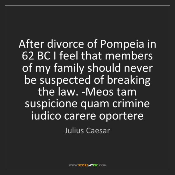 Julius Caesar: After divorce of Pompeia in 62 BC I feel that members...