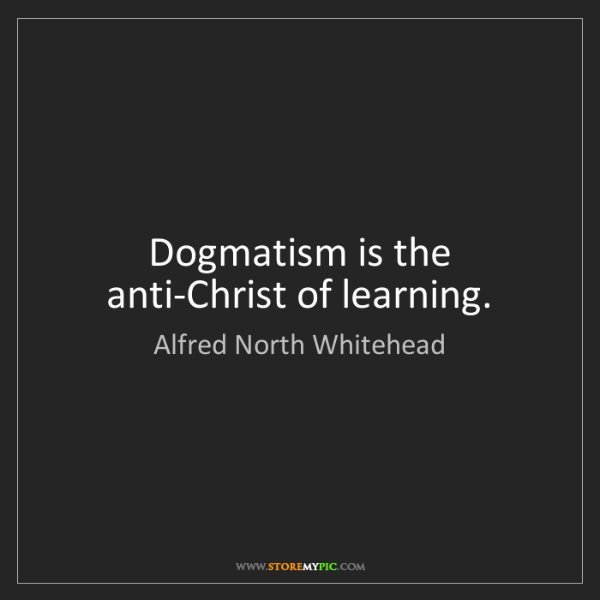 Alfred North Whitehead: Dogmatism is the anti-Christ of learning.