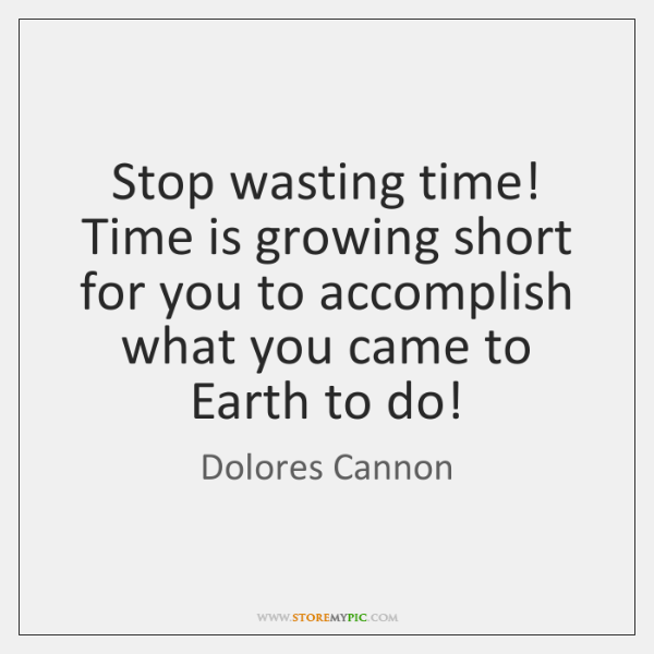 Stop Wasting Time Time Is Growing Short For You To Accomplish What