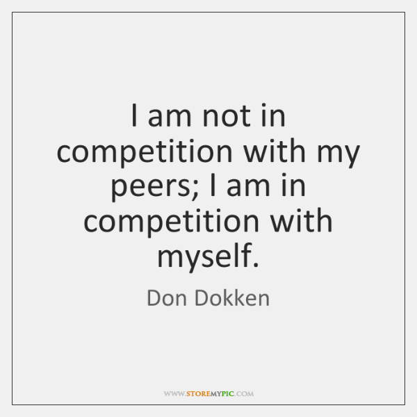 I am not in competition with my peers; I am in competition ...