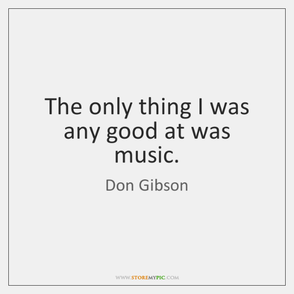 The only thing I was any good at was music.