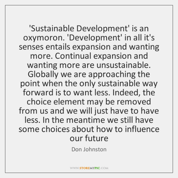 'Sustainable Development' is an oxymoron. 'Development' in all it's senses entails expansion ...