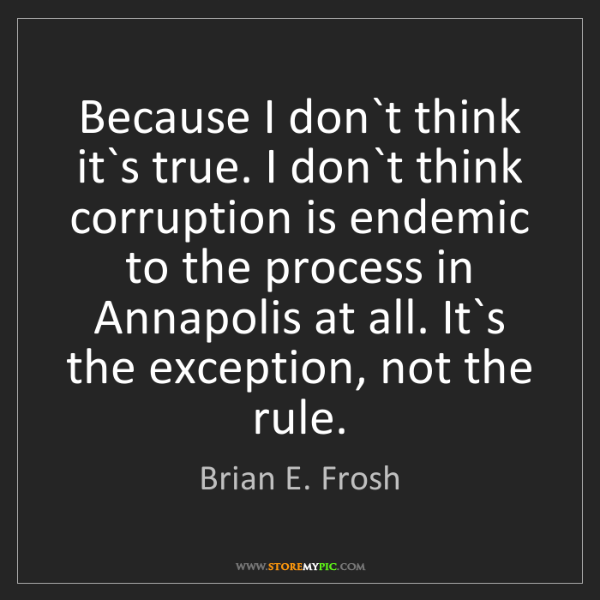 Brian E. Frosh: Because I don`t think it`s true. I don`t think corruption...