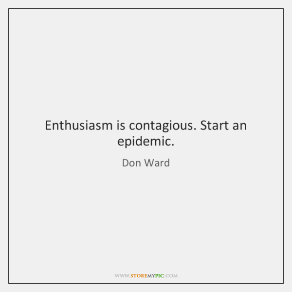 Enthusiasm is contagious. Start an epidemic.