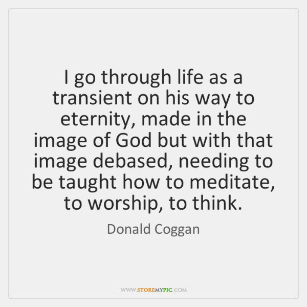 I go through life as a transient on his way to eternity, ...
