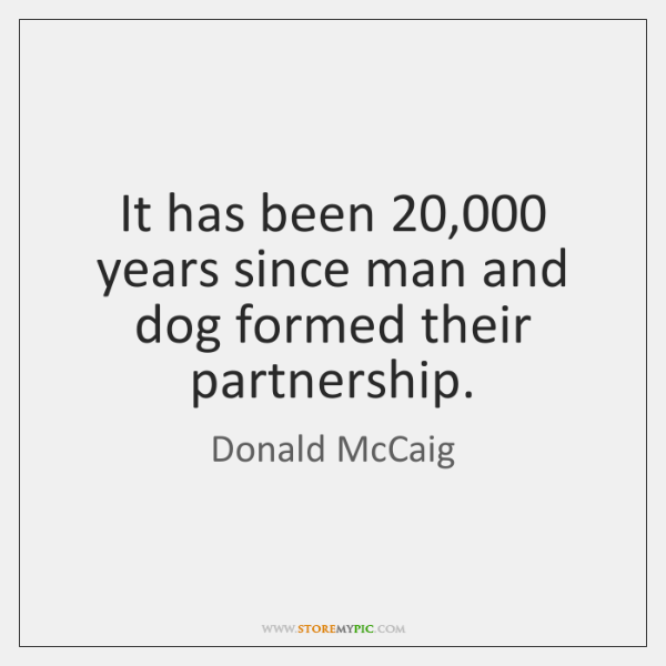 It has been 20,000 years since man and dog formed their partnership.