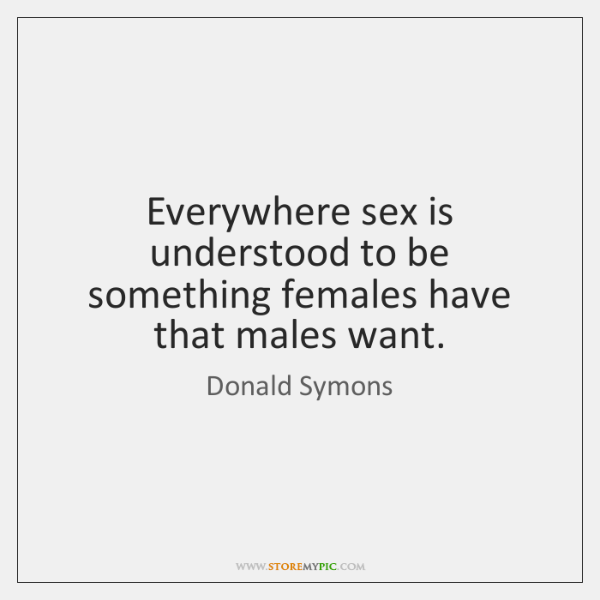 Everywhere sex is understood to be something females have that males want.