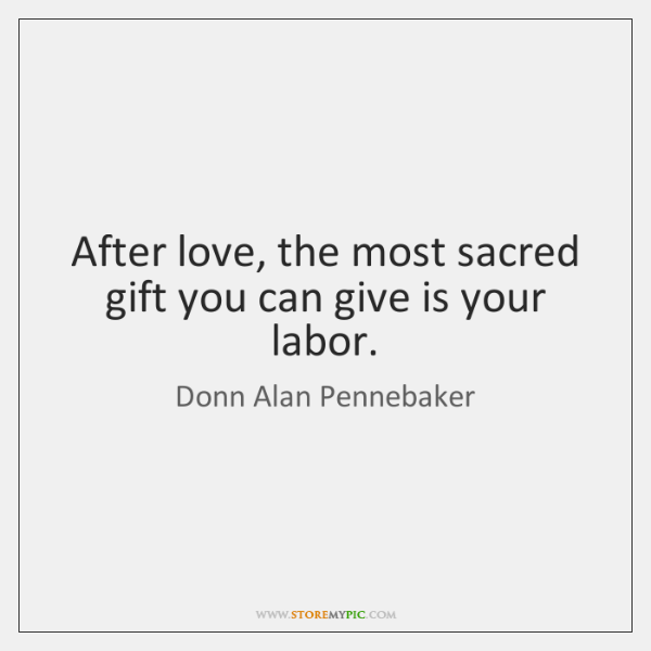 After love, the most sacred gift you can give is your labor.