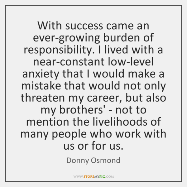 With success came an ever-growing burden of responsibility. I lived with a ...