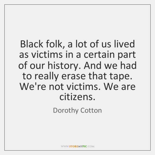 Black folk, a lot of us lived as victims in a certain ...