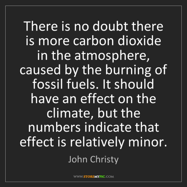 John Christy: There is no doubt there is more carbon dioxide in the...