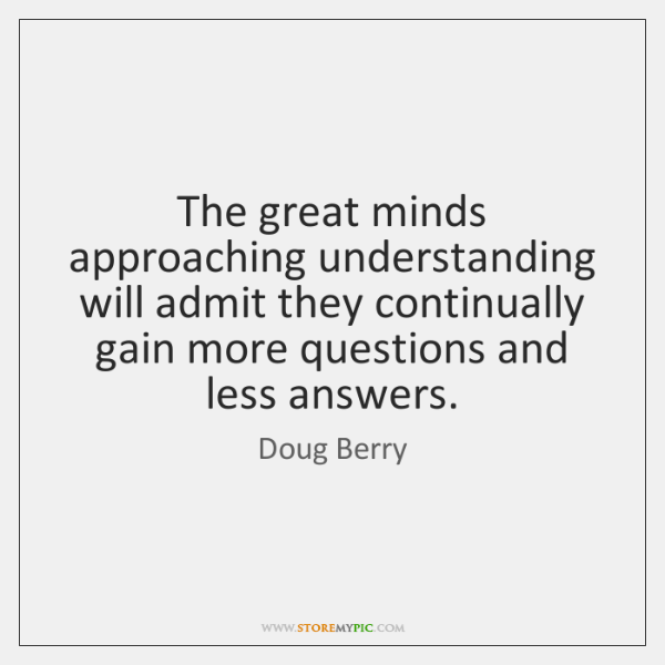 The great minds approaching understanding will admit they continually gain more questions ...