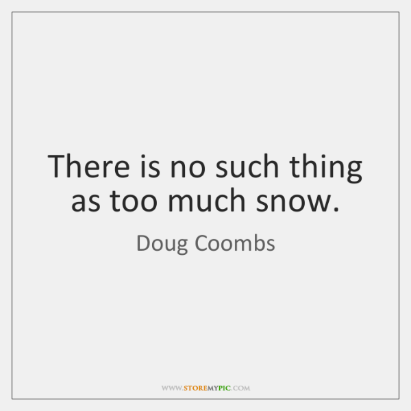There is no such thing as too much snow.