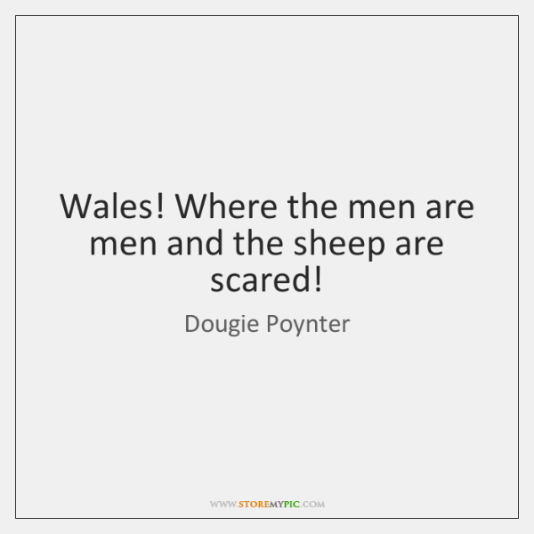 Wales! Where the men are men and the sheep are scared!