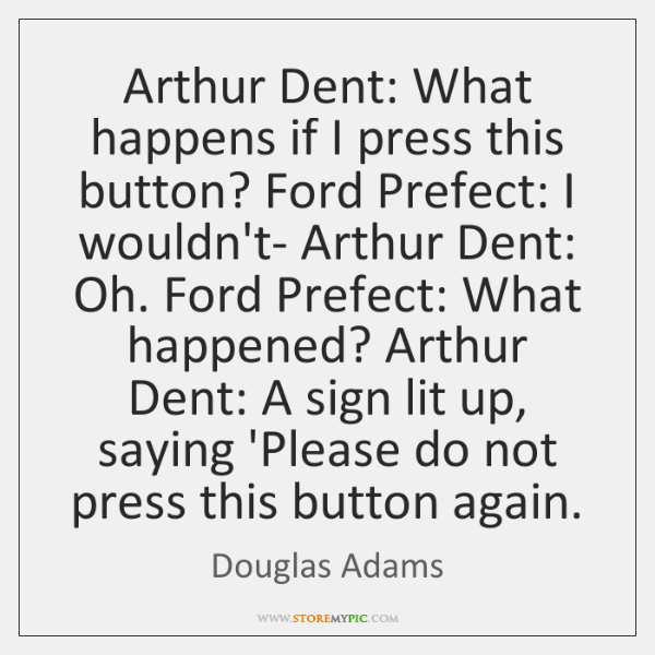 Arthur Dent: What happens if I press this button? Ford Prefect: I ...