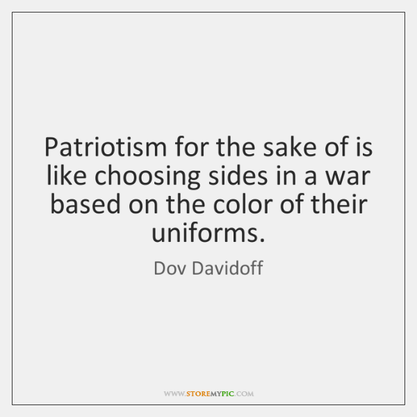 Patriotism for the sake of is like choosing sides in a war ...
