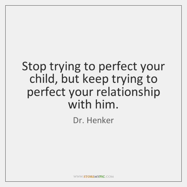 Stop trying to perfect your child, but keep trying to perfect your ...